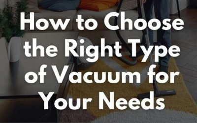 How to Choose the Right Type of Vacuum for Your Needs